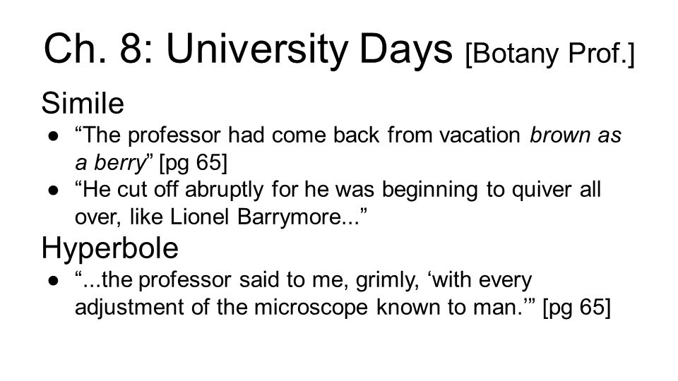 university days by james thurber University days i passed all the other courses that i took at my university, but i could never pass botany this was because all botany students had to spend several hours a week in a laboratory looking through a microscope at plant cells, and i could never see through a microscope.
